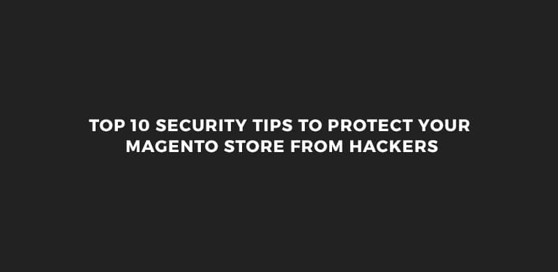 Top 10 Security Tips to Protect Your Magento Store from Hackers